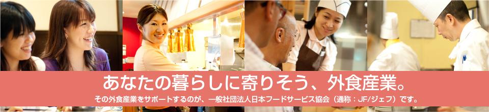 あなたの暮らしに寄りそう、外食産業。その外食産業を牽引するのが、社団法人日本フードサービス協会(通称:JF)です。